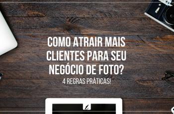 Como atrair mais clientes para seu negócio de foto? Confira 4 dicas práticas!