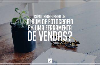 Como transformar um álbum de fotografia em uma ferramenta de vendas?