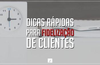 Dicas rápidas para fidelização de clientes