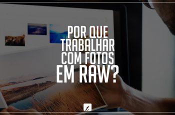 Por que trabalhar com fotos em RAW?