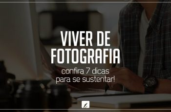 Viver de fotografia: confira 7 dicas para se sustentar!