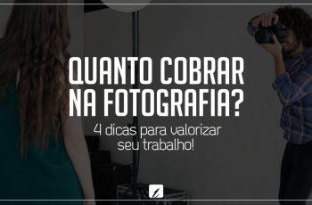 Quanto cobrar na fotografia? 4 dicas para valorizar seu trabalho!