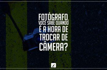 Fotógrafo, você sabe quando é a hora de trocar de câmera?