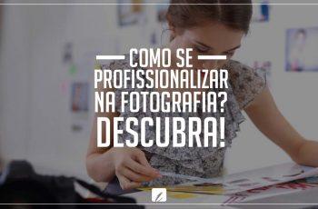 Como se profissionalizar na fotografia? Descubra!