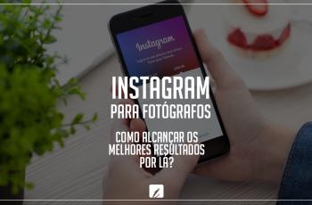 Instagram para fotógrafos: como alcançar os melhores resultados por lá?