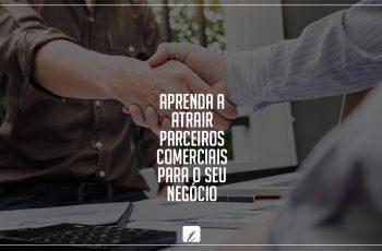Aprenda a atrair parceiros comerciais para o seu negócio